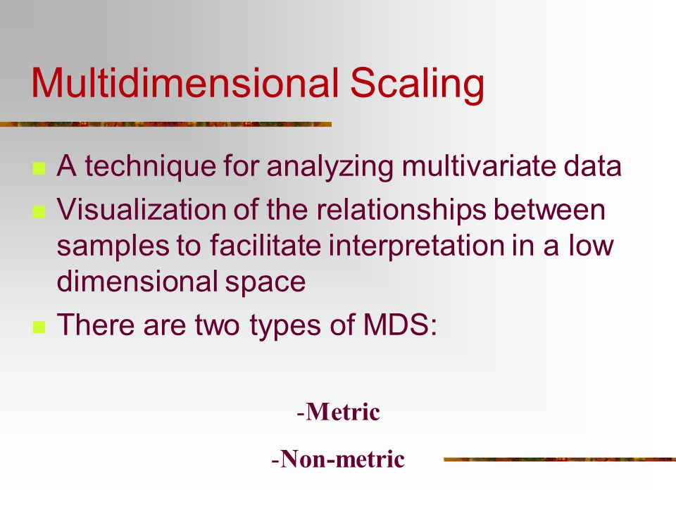 Multidimensional Scaling A technique for analyzing multivariate data Visualization of the relationships between samples to facilitate interpretation i