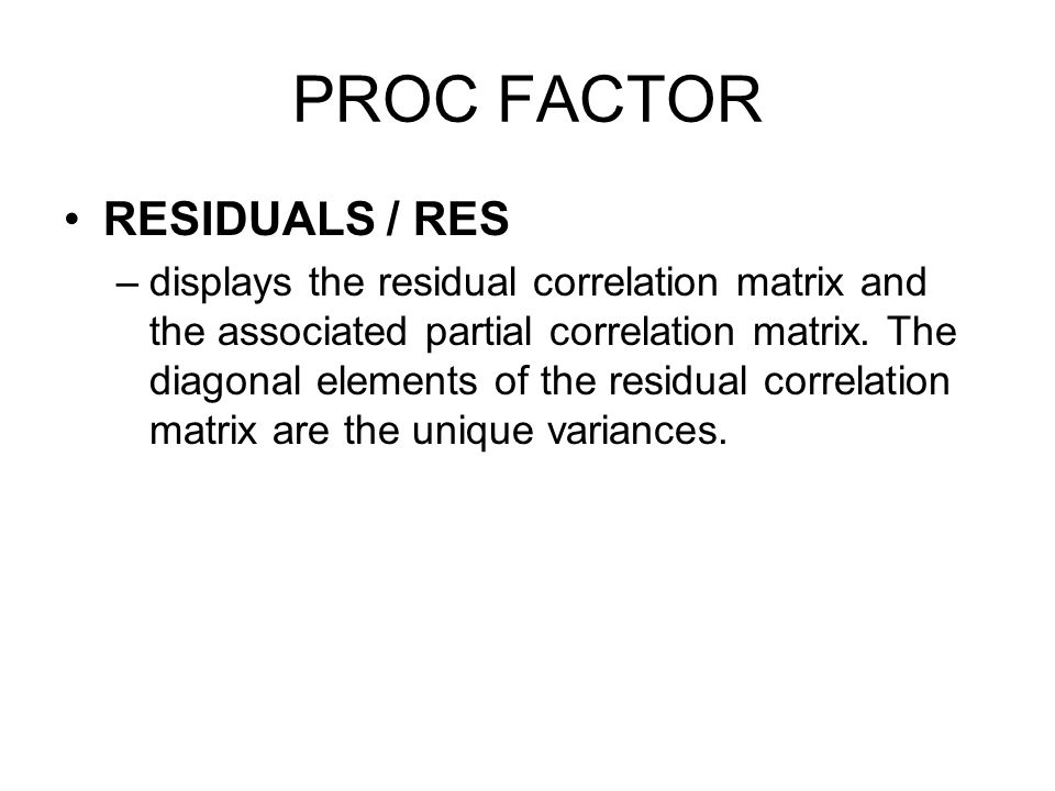PROC FACTOR RESIDUALS / RES –displays the residual correlation matrix and the associated partial correlation matrix. The diagonal elements of the resi