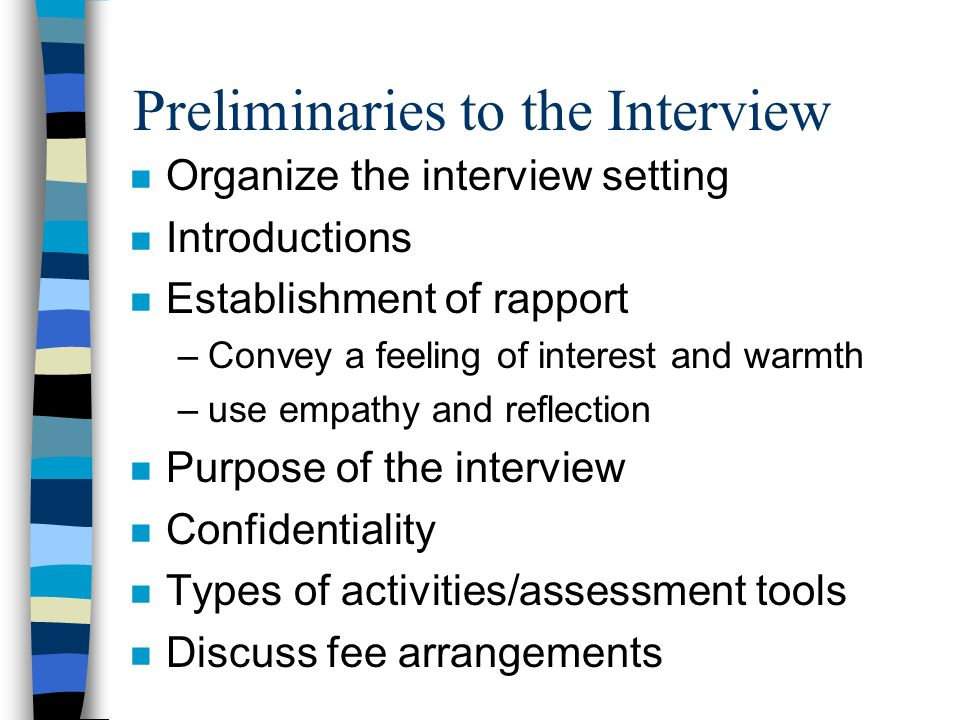 Preliminaries to the Interview n Organize the interview setting n Introductions n Establishment of rapport –Convey a feeling of interest and warmth –use empathy and reflection n Purpose of the interview n Confidentiality n Types of activities/assessment tools n Discuss fee arrangements