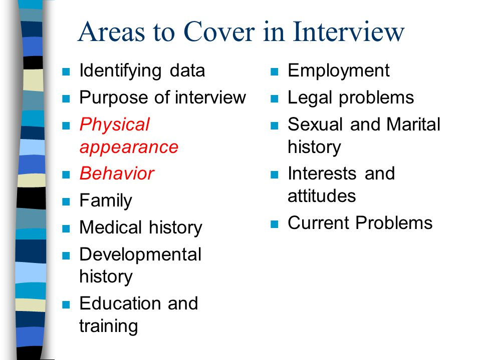 Areas to Cover in Interview n Identifying data n Purpose of interview n Physical appearance n Behavior n Family n Medical history n Developmental history n Education and training n Employment n Legal problems n Sexual and Marital history n Interests and attitudes n Current Problems