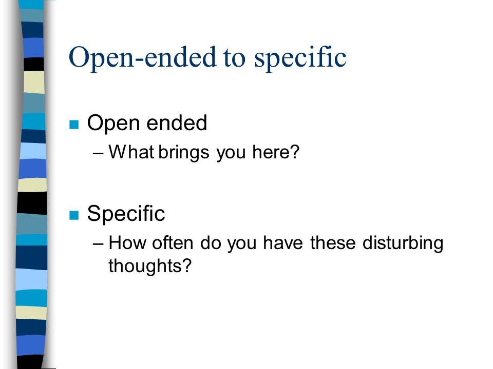 Open-ended to specific n Open ended –What brings you here.