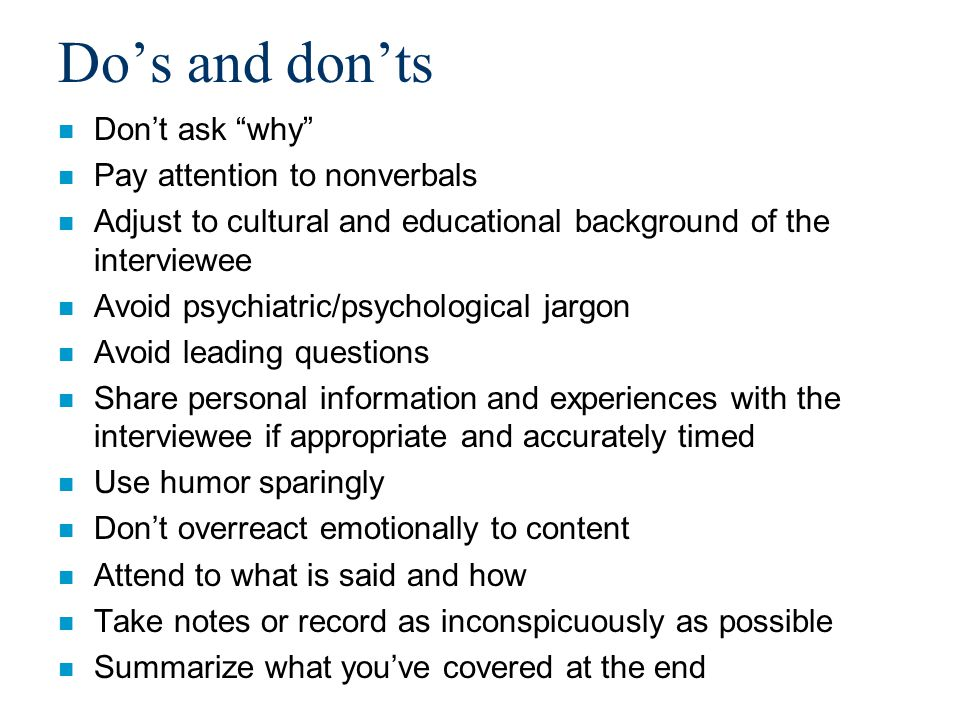 Do's and don'ts n Don't ask why n Pay attention to nonverbals n Adjust to cultural and educational background of the interviewee n Avoid psychiatric/psychological jargon n Avoid leading questions n Share personal information and experiences with the interviewee if appropriate and accurately timed n Use humor sparingly n Don't overreact emotionally to content n Attend to what is said and how n Take notes or record as inconspicuously as possible n Summarize what you've covered at the end