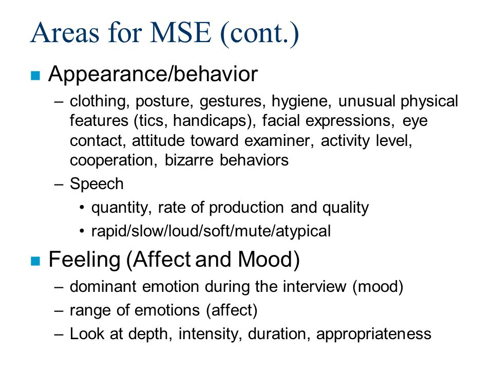 Areas for MSE (cont.) n Appearance/behavior –clothing, posture, gestures, hygiene, unusual physical features (tics, handicaps), facial expressions, eye contact, attitude toward examiner, activity level, cooperation, bizarre behaviors –Speech quantity, rate of production and quality rapid/slow/loud/soft/mute/atypical n Feeling (Affect and Mood) –dominant emotion during the interview (mood) –range of emotions (affect) –Look at depth, intensity, duration, appropriateness