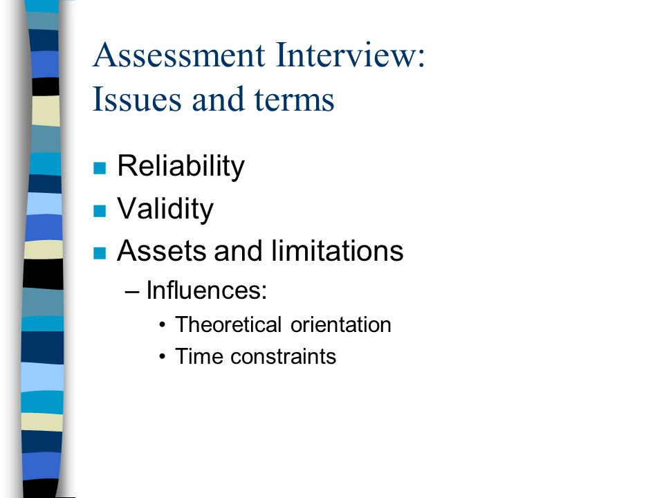Assessment Interview: Issues and terms n Reliability n Validity n Assets and limitations –Influences: Theoretical orientation Time constraints