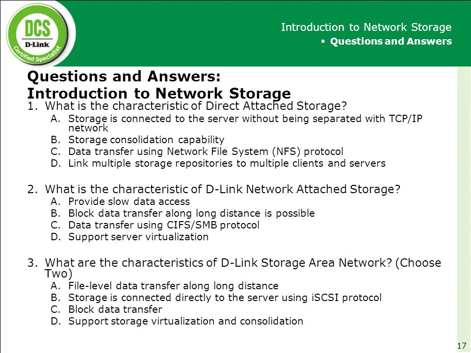 Questions and Answers: Introduction to Network Storage 1.What is the characteristic of Direct Attached Storage? A.Storage is connected to the server w