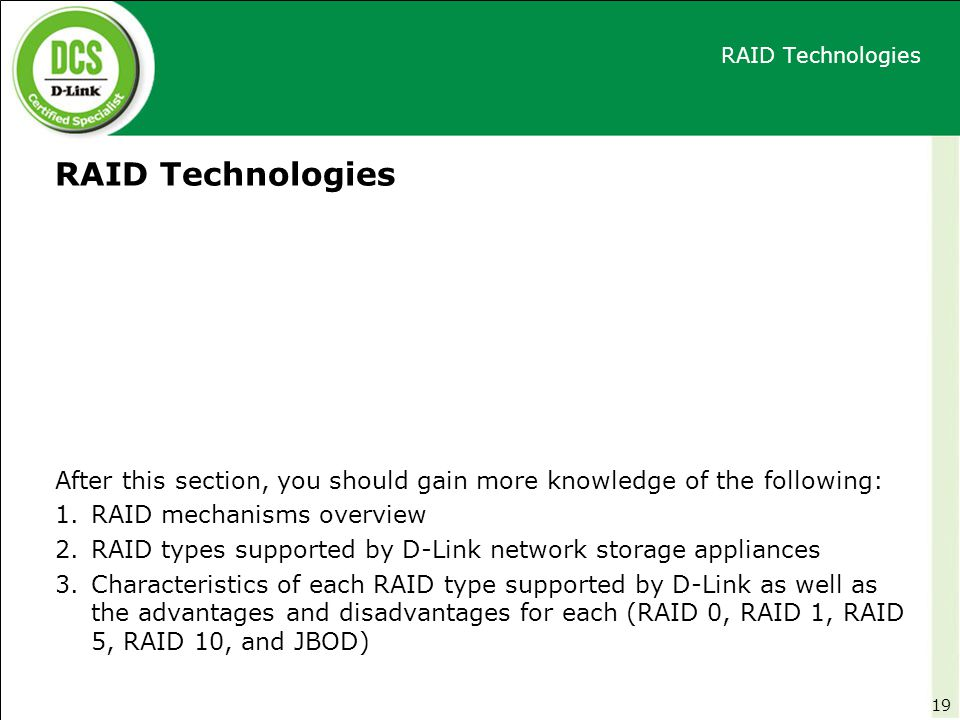 RAID Technologies After this section, you should gain more knowledge of the following: 1.RAID mechanisms overview 2.RAID types supported by D-Link net
