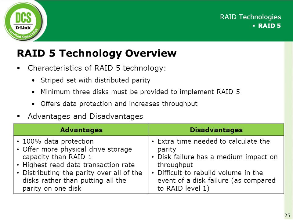 RAID 5 Technology Overview  Characteristics of RAID 5 technology: Striped set with distributed parity Minimum three disks must be provided to impleme