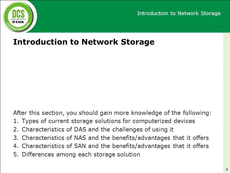 NAS Product Features Overview After this section, you should gain more knowledge of the following: 1.What is the Easy Search Utility and the functions supported in this feature 2.What is the Configuration Wizard and what configuration tasks are available to this wizard 3.What is Email Alerts 4.The characteristics of power management on D-Link NAS 5.Function of Disk Diagnostic feature 6.Purpose of user and group creation on D-Link NAS 7.The function of quota management 8.Appliance server roles with/without the use of USB port on D-Link NAS 9.Remote Backup 10.Peer-2-Peer (P2P) Downloads 11.Volume/File sharing on D-Link NAS and scheduled downloading 105