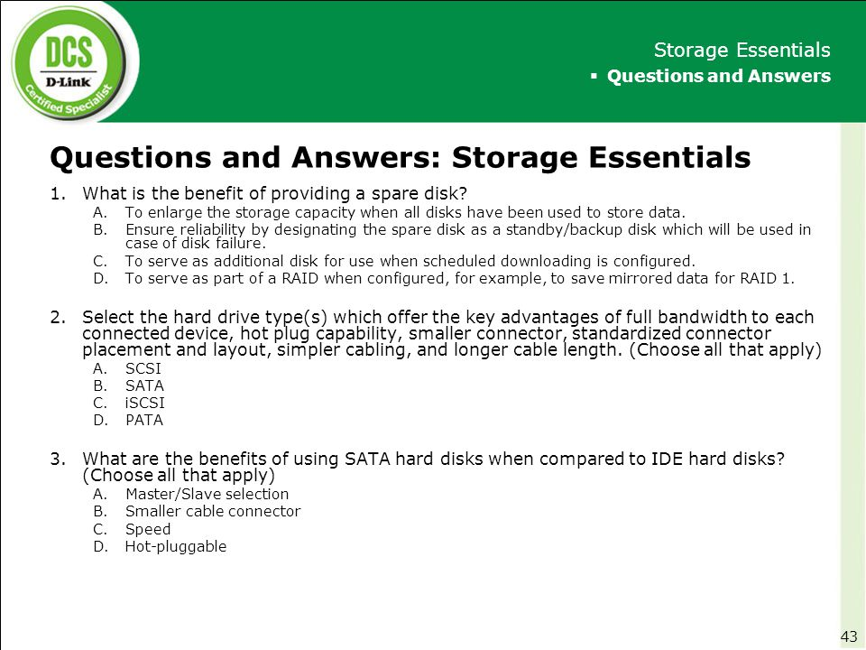 Questions and Answers: Storage Essentials 1.What is the benefit of providing a spare disk? A.To enlarge the storage capacity when all disks have been