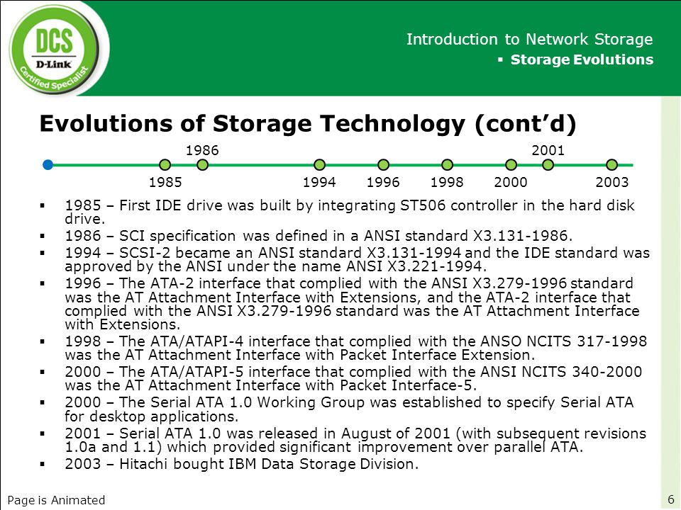 Types of Storage Solution  Internal Storage Memory (DDR) IDE ATA Hard Disk / Optical Compact Disk SCSI Hard Disk SATA Hard Disk  External Storage Direct Attached Storage (DAS) Network Storage – Network Attached Storage (NAS) – Storage Area Network (SAN) USB Storage Enclosure Firewire 1394 Storage Enclosure Slim Disk Memory  Storage Solutions Introduction to Network Storage 7