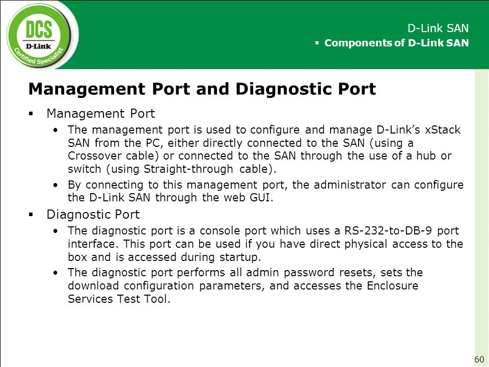 Management Port and Diagnostic Port  Management Port The management port is used to configure and manage D-Link's xStack SAN from the PC, either dire