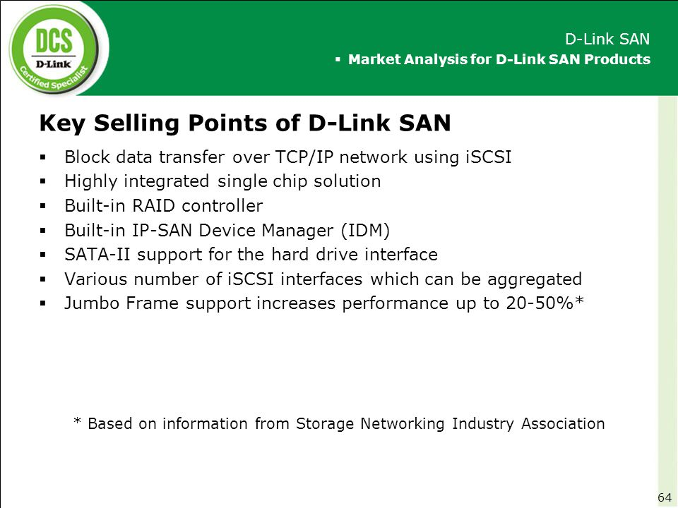 Key Selling Points of D-Link SAN  Block data transfer over TCP/IP network using iSCSI  Highly integrated single chip solution  Built-in RAID contro