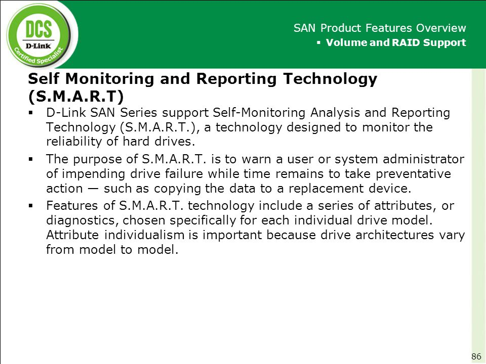 Self Monitoring and Reporting Technology (S.M.A.R.T)  D-Link SAN Series support Self-Monitoring Analysis and Reporting Technology (S.M.A.R.T.), a tec