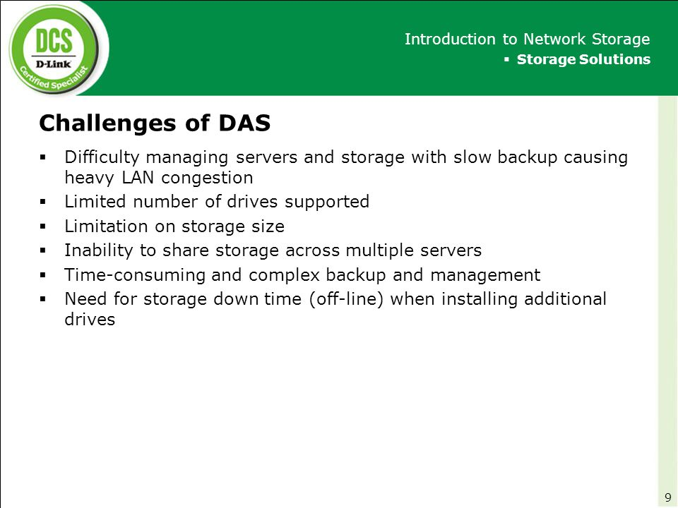 D-Link NAS Functions and Applications  Shares and backup files from multiple clients  Remote access via FTP  Streams music, photos, and videos from the NAS to a media player  Shares printer on the LAN  Connects to UPS for monitoring function  Downloads shared files from the Internet using BitTorrent  Stores recorded video surveillance directly  Market Analysis for D-Link NAS Products D-Link Network Attached Storage (NAS) 100 Remote Client (FTP: port 21)Obtains files stored in NAS D-Link Multimedia Player (UPnP AV) UPS Printer Connects through USB port (P2P Connection) Download shared file using P2P connection