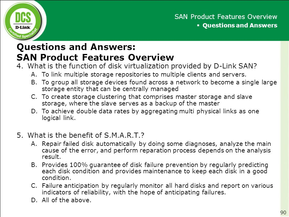 Questions and Answers: SAN Product Features Overview 4.What is the function of disk virtualization provided by D-Link SAN? A.To link multiple storage
