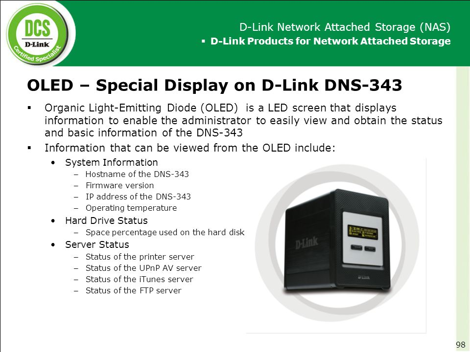 OLED – Special Display on D-Link DNS-343  Organic Light-Emitting Diode (OLED) is a LED screen that displays information to enable the administrator t