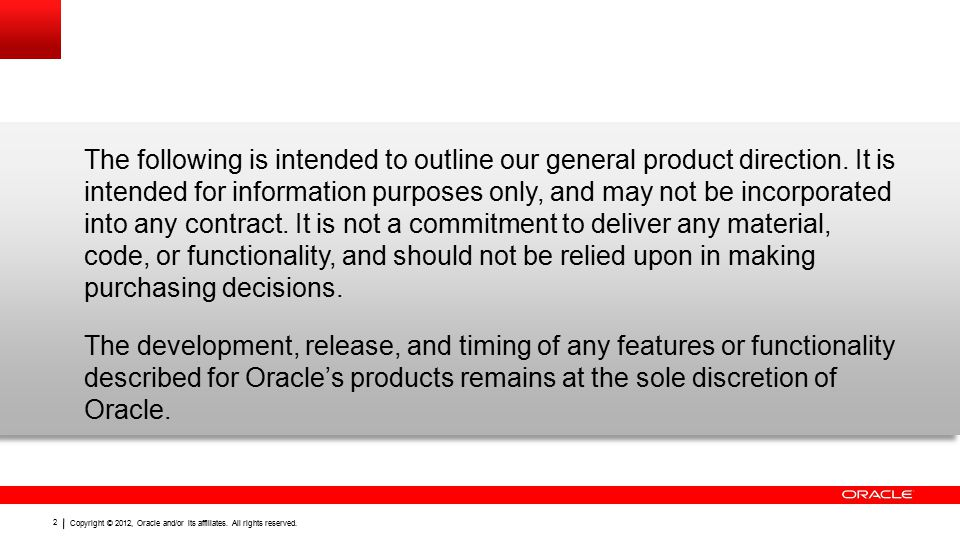 Copyright © 2012, Oracle and/or its affiliates. All rights reserved. 2 The following is intended to outline our general product direction. It is inten