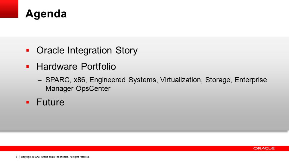 Copyright © 2012, Oracle and/or its affiliates. All rights reserved. 3 Agenda  Oracle Integration Story  Hardware Portfolio – SPARC, x86, Engineered