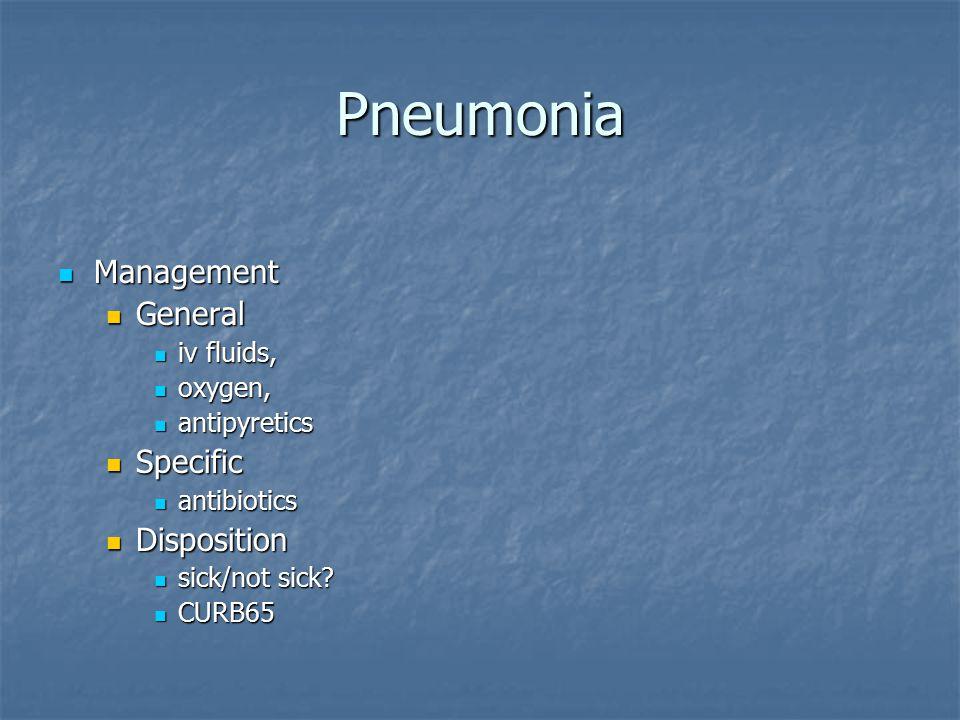 Pneumonia Management Management General General iv fluids, iv fluids, oxygen, oxygen, antipyretics antipyretics Specific Specific antibiotics antibiotics Disposition Disposition sick/not sick.