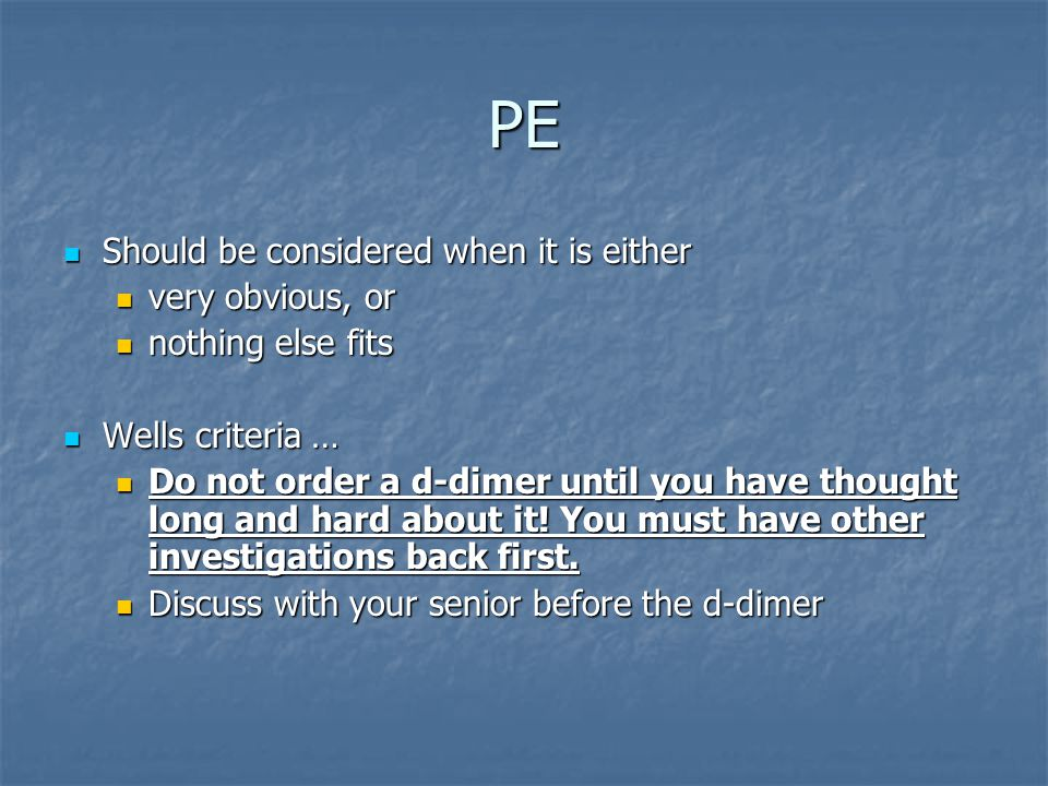 PE Should be considered when it is either Should be considered when it is either very obvious, or very obvious, or nothing else fits nothing else fits Wells criteria … Wells criteria … Do not order a d-dimer until you have thought long and hard about it.