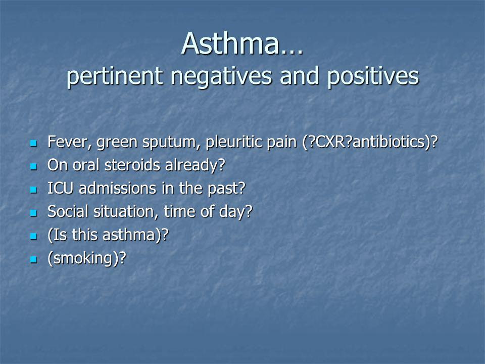 Asthma… pertinent negatives and positives Fever, green sputum, pleuritic pain ( CXR antibiotics).