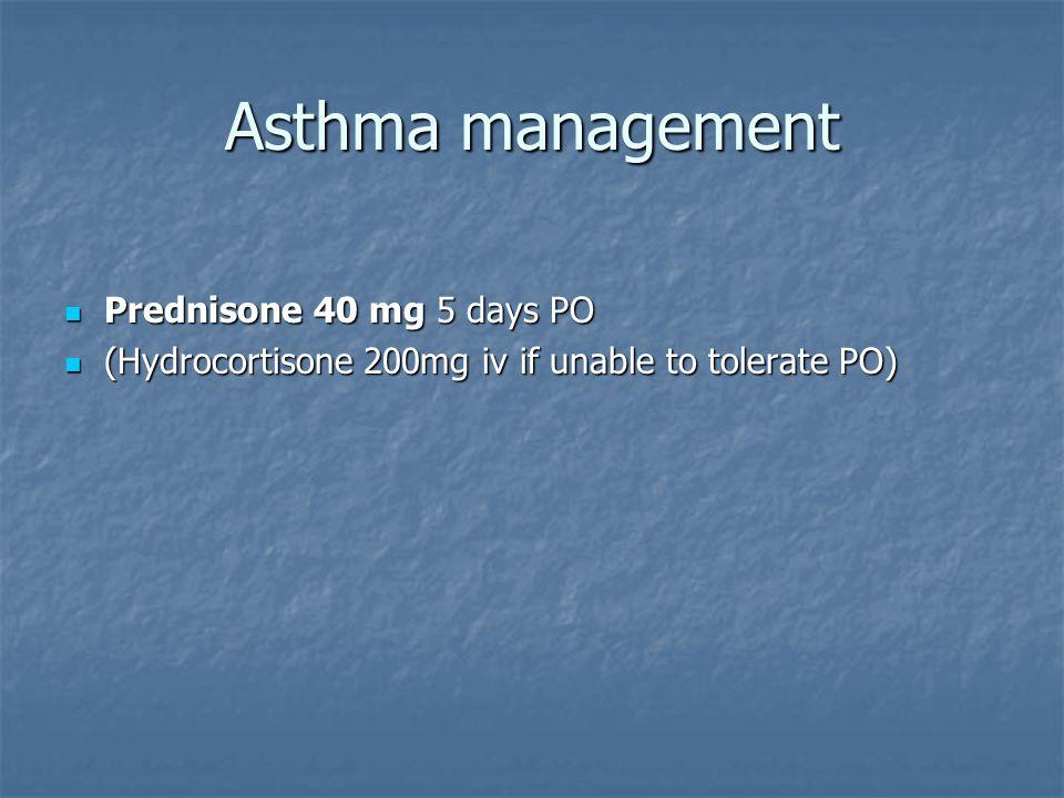Asthma management Prednisone 40 mg 5 days PO Prednisone 40 mg 5 days PO (Hydrocortisone 200mg iv if unable to tolerate PO) (Hydrocortisone 200mg iv if unable to tolerate PO)