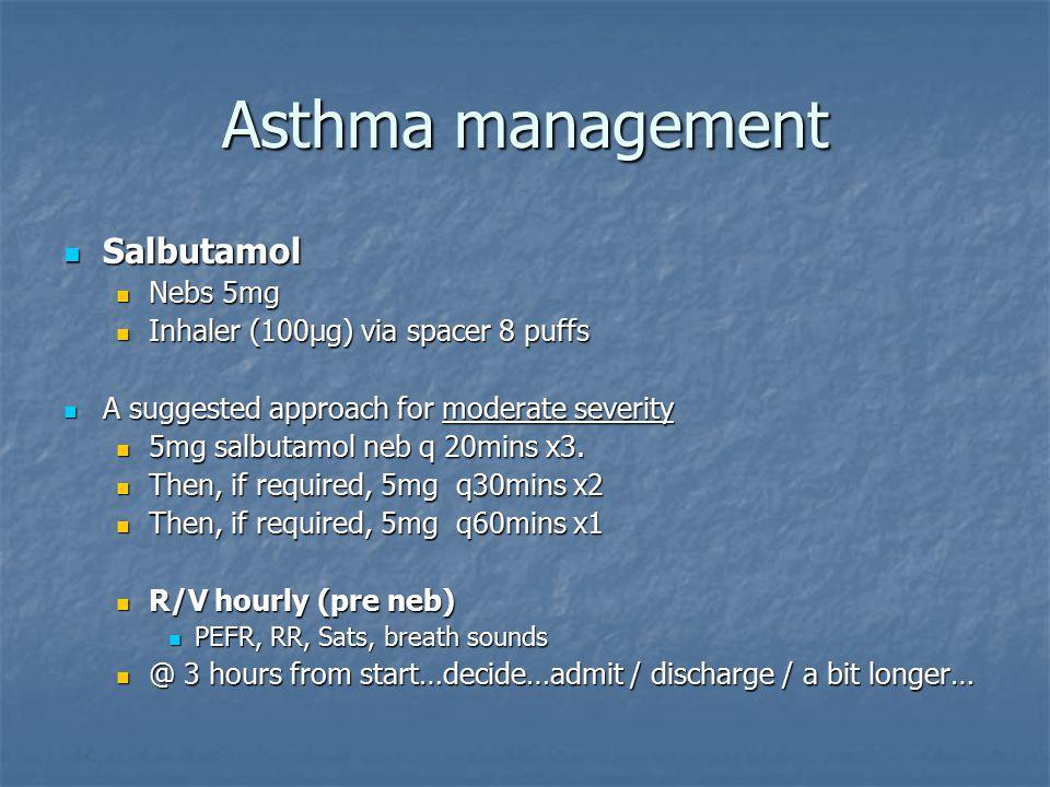 Asthma management Salbutamol Salbutamol Nebs 5mg Nebs 5mg Inhaler (100µg) via spacer 8 puffs Inhaler (100µg) via spacer 8 puffs A suggested approach for moderate severity A suggested approach for moderate severity 5mg salbutamol neb q 20mins x3.