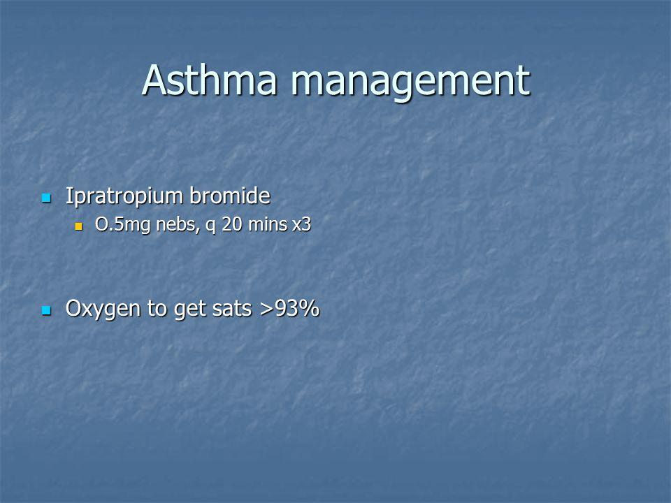 Asthma management Ipratropium bromide Ipratropium bromide O.5mg nebs, q 20 mins x3 O.5mg nebs, q 20 mins x3 Oxygen to get sats >93% Oxygen to get sats >93%