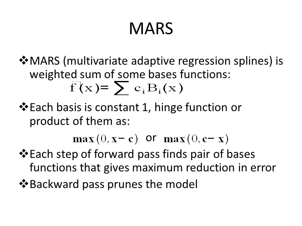 MARS  MARS (multivariate adaptive regression splines) is weighted sum of some bases functions:  Each basis is constant 1, hinge function or product