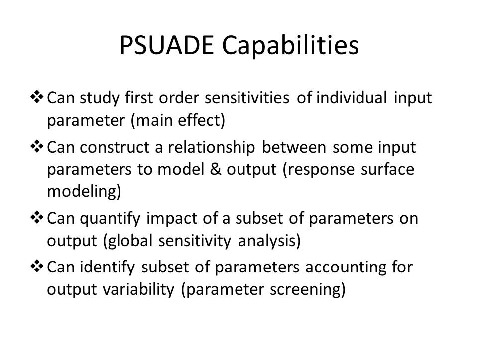 PSUADE Capabilities  Monte Carlo, quasi-Monte Carlo, Latin hypercube and variants, factorial, Morris method, Fourier Amplitude Sampling Test (FAST), etc  Simulator Execution Environment  Markov Chain Monte Carlo for parameter estimation and basic statistical analysis  Many different types of response surfaces  Many methods for main, second-order, and total- order effect analyses