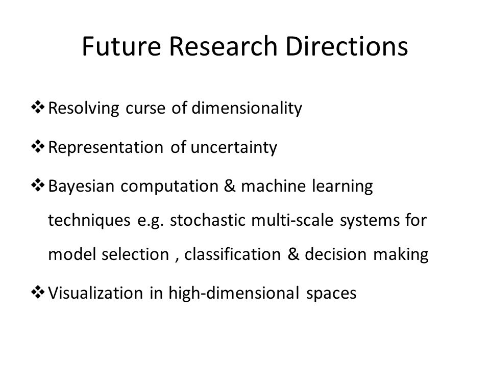 Future Research Directions  Resolving curse of dimensionality  Representation of uncertainty  Bayesian computation & machine learning techniques e.