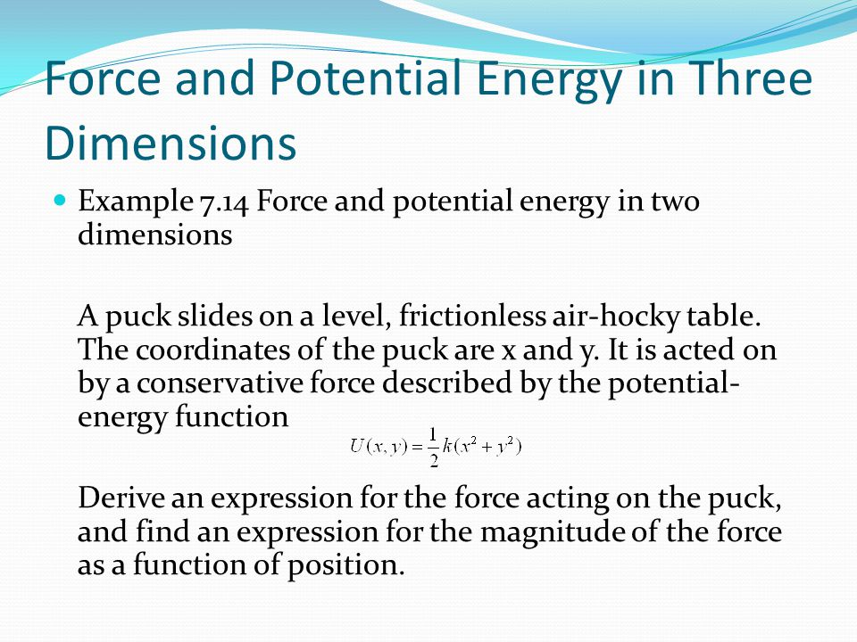 Force and Potential Energy in Three Dimensions Example 7.14 Force and potential energy in two dimensions A puck slides on a level, frictionless air-hocky table.