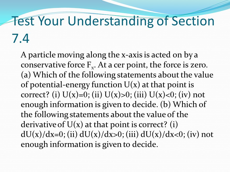 Test Your Understanding of Section 7.4 A particle moving along the x-axis is acted on by a conservative force F x.