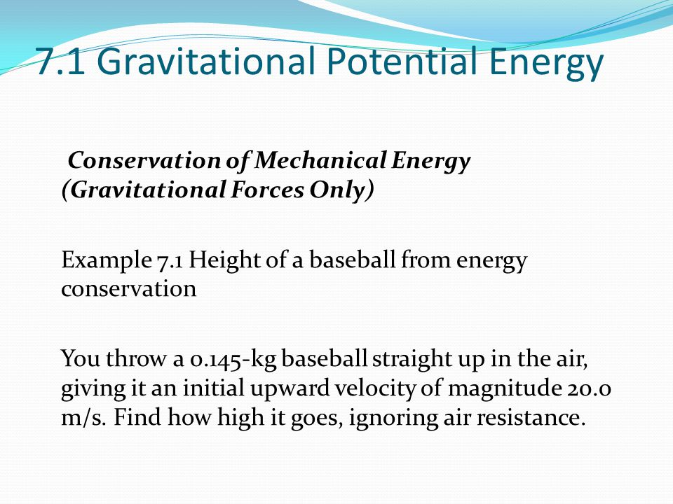 7.1 Gravitational Potential Energy Conservation of Mechanical Energy (Gravitational Forces Only) Example 7.1 Height of a baseball from energy conservation You throw a 0.145-kg baseball straight up in the air, giving it an initial upward velocity of magnitude 20.0 m/s.
