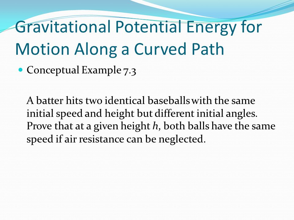 Gravitational Potential Energy for Motion Along a Curved Path Conceptual Example 7.3 A batter hits two identical baseballs with the same initial speed and height but different initial angles.