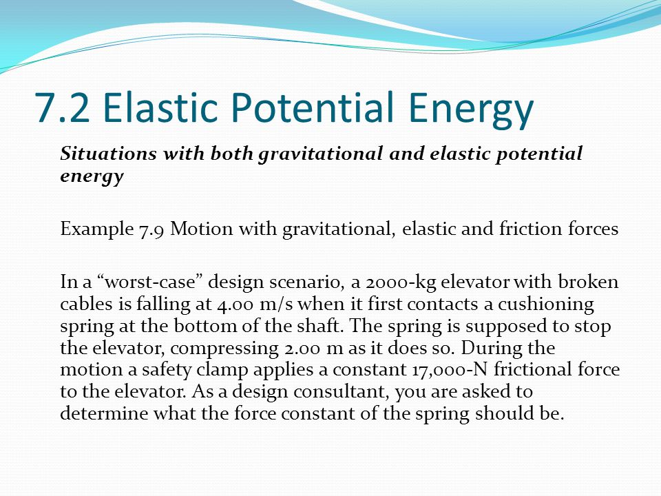 7.2 Elastic Potential Energy Situations with both gravitational and elastic potential energy Example 7.9 Motion with gravitational, elastic and friction forces In a worst-case design scenario, a 2000-kg elevator with broken cables is falling at 4.00 m/s when it first contacts a cushioning spring at the bottom of the shaft.
