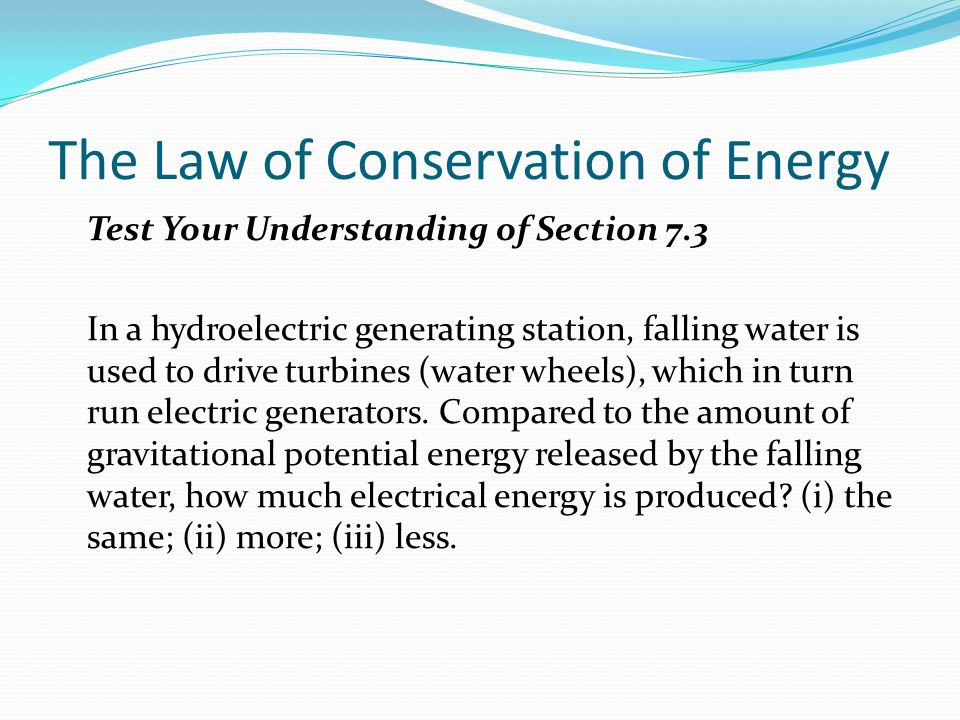 The Law of Conservation of Energy Test Your Understanding of Section 7.3 In a hydroelectric generating station, falling water is used to drive turbines (water wheels), which in turn run electric generators.