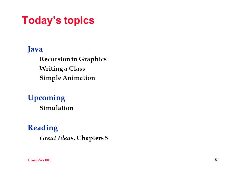 CompSci 001 18.1 Today's topics Java Recursion in Graphics Writing a Class Simple Animation Upcoming Simulation Reading Great Ideas, Chapters 5