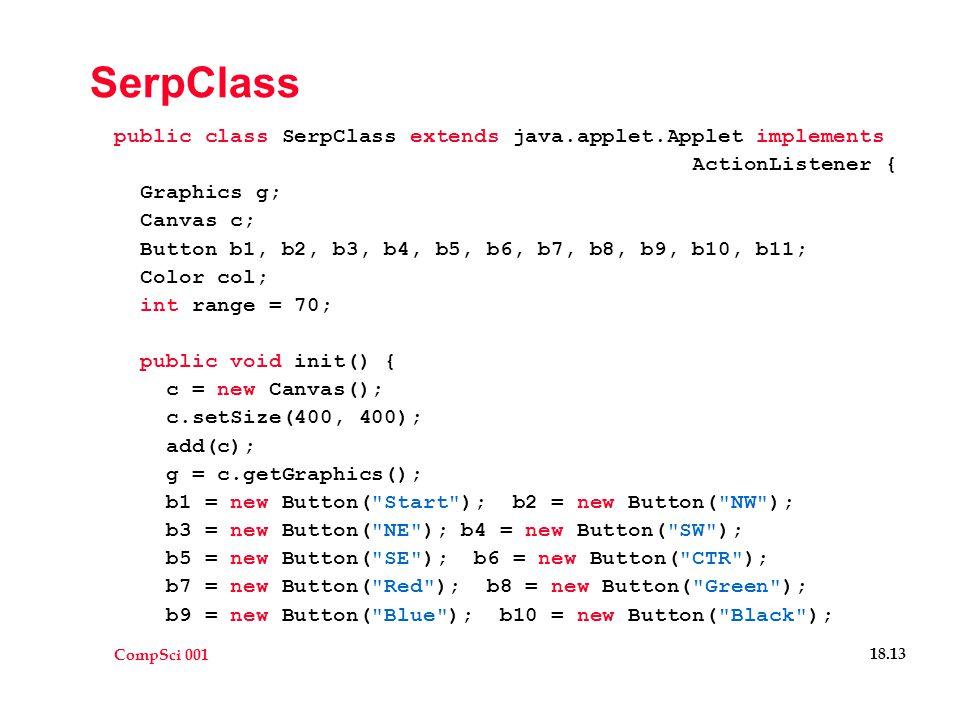 CompSci 001 18.13 SerpClass public class SerpClass extends java.applet.Applet implements ActionListener { Graphics g; Canvas c; Button b1, b2, b3, b4, b5, b6, b7, b8, b9, b10, b11; Color col; int range = 70; public void init() { c = new Canvas(); c.setSize(400, 400); add(c); g = c.getGraphics(); b1 = new Button( Start ); b2 = new Button( NW ); b3 = new Button( NE ); b4 = new Button( SW ); b5 = new Button( SE ); b6 = new Button( CTR ); b7 = new Button( Red ); b8 = new Button( Green ); b9 = new Button( Blue ); b10 = new Button( Black );