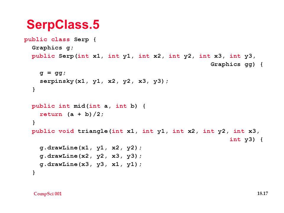 CompSci 001 18.17 SerpClass.5 public class Serp { Graphics g; public Serp(int x1, int y1, int x2, int y2, int x3, int y3, Graphics gg) { g = gg; serpinsky(x1, y1, x2, y2, x3, y3); } public int mid(int a, int b) { return (a + b)/2; } public void triangle(int x1, int y1, int x2, int y2, int x3, int y3) { g.drawLine(x1, y1, x2, y2); g.drawLine(x2, y2, x3, y3); g.drawLine(x3, y3, x1, y1); }