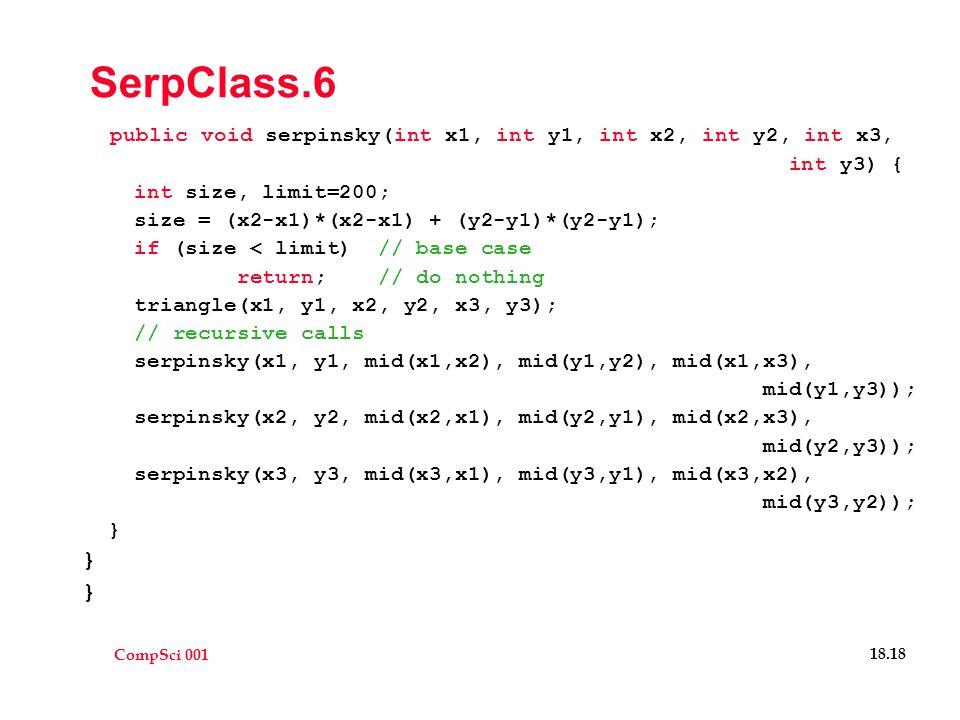 CompSci 001 18.18 SerpClass.6 public void serpinsky(int x1, int y1, int x2, int y2, int x3, int y3) { int size, limit=200; size = (x2-x1)*(x2-x1) + (y2-y1)*(y2-y1); if (size < limit) // base case return; // do nothing triangle(x1, y1, x2, y2, x3, y3); // recursive calls serpinsky(x1, y1, mid(x1,x2), mid(y1,y2), mid(x1,x3), mid(y1,y3)); serpinsky(x2, y2, mid(x2,x1), mid(y2,y1), mid(x2,x3), mid(y2,y3)); serpinsky(x3, y3, mid(x3,x1), mid(y3,y1), mid(x3,x2), mid(y3,y2)); }
