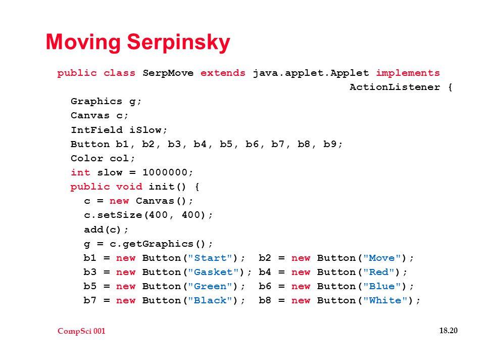 CompSci 001 18.20 Moving Serpinsky public class SerpMove extends java.applet.Applet implements ActionListener { Graphics g; Canvas c; IntField iSlow; Button b1, b2, b3, b4, b5, b6, b7, b8, b9; Color col; int slow = 1000000; public void init() { c = new Canvas(); c.setSize(400, 400); add(c); g = c.getGraphics(); b1 = new Button( Start ); b2 = new Button( Move ); b3 = new Button( Gasket ); b4 = new Button( Red ); b5 = new Button( Green ); b6 = new Button( Blue ); b7 = new Button( Black ); b8 = new Button( White );
