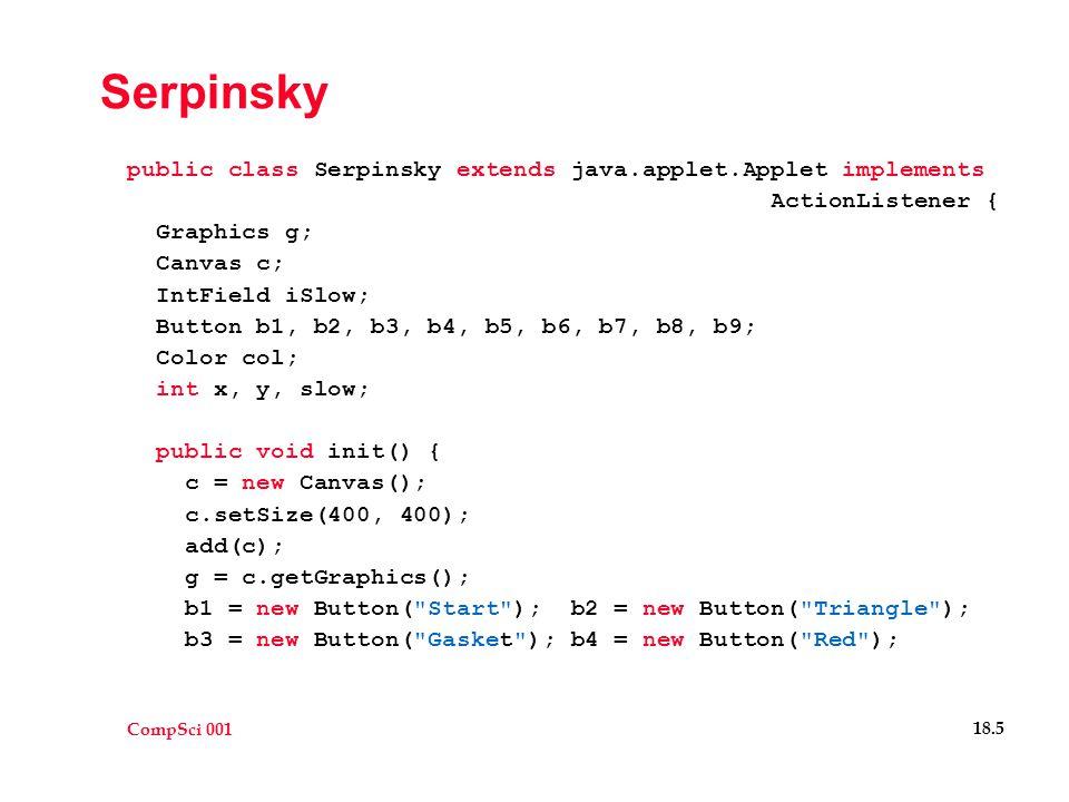 CompSci 001 18.5 Serpinsky public class Serpinsky extends java.applet.Applet implements ActionListener { Graphics g; Canvas c; IntField iSlow; Button b1, b2, b3, b4, b5, b6, b7, b8, b9; Color col; int x, y, slow; public void init() { c = new Canvas(); c.setSize(400, 400); add(c); g = c.getGraphics(); b1 = new Button( Start ); b2 = new Button( Triangle ); b3 = new Button( Gasket ); b4 = new Button( Red );
