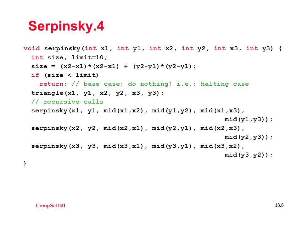 CompSci 001 18.8 Serpinsky.4 void serpinsky(int x1, int y1, int x2, int y2, int x3, int y3) { int size, limit=10; size = (x2-x1)*(x2-x1) + (y2-y1)*(y2-y1); if (size < limit) return; // base case: do nothing.