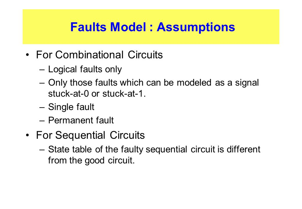 Faults Model : Assumptions For Combinational Circuits –Logical faults only –Only those faults which can be modeled as a signal stuck-at-0 or stuck-at-