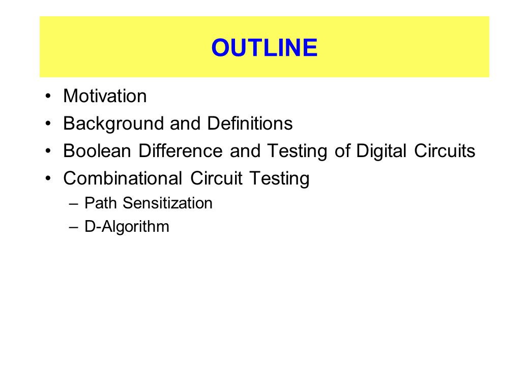 OUTLINE Motivation Background and Definitions Boolean Difference and Testing of Digital Circuits Combinational Circuit Testing –Path Sensitization –D-
