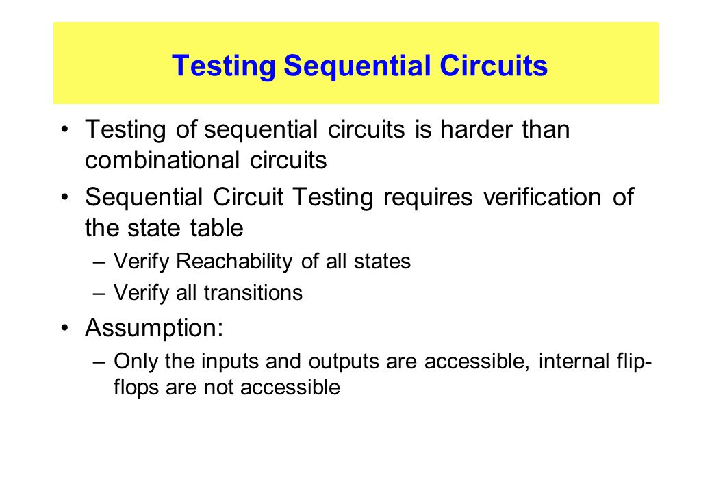 Testing Sequential Circuits Testing of sequential circuits is harder than combinational circuits Sequential Circuit Testing requires verification of t