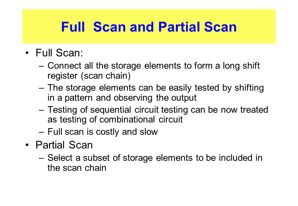 Full Scan and Partial Scan Full Scan: –Connect all the storage elements to form a long shift register (scan chain) –The storage elements can be easily