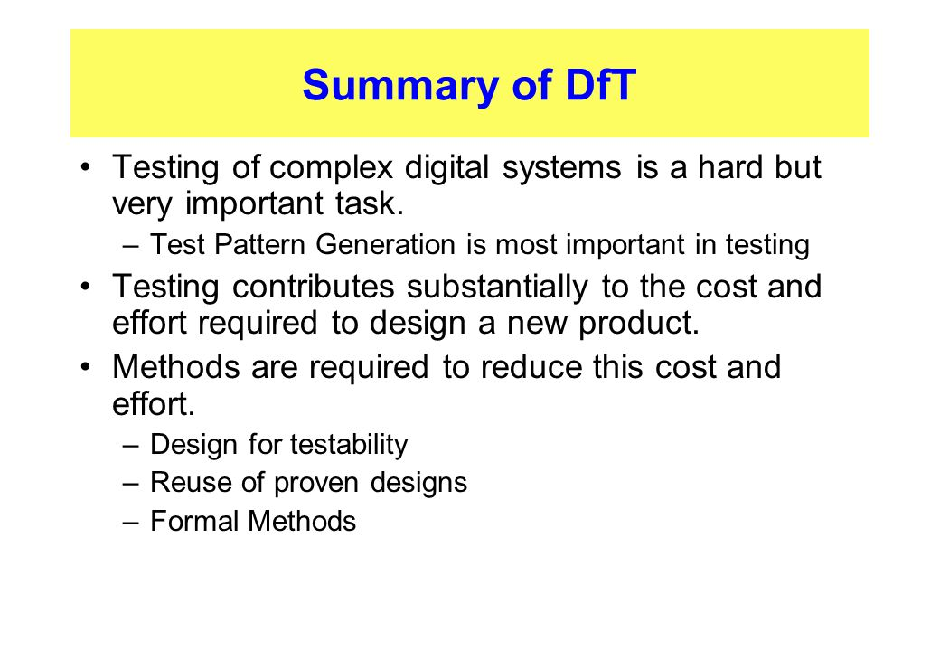 Summary of DfT Testing of complex digital systems is a hard but very important task. –Test Pattern Generation is most important in testing Testing con