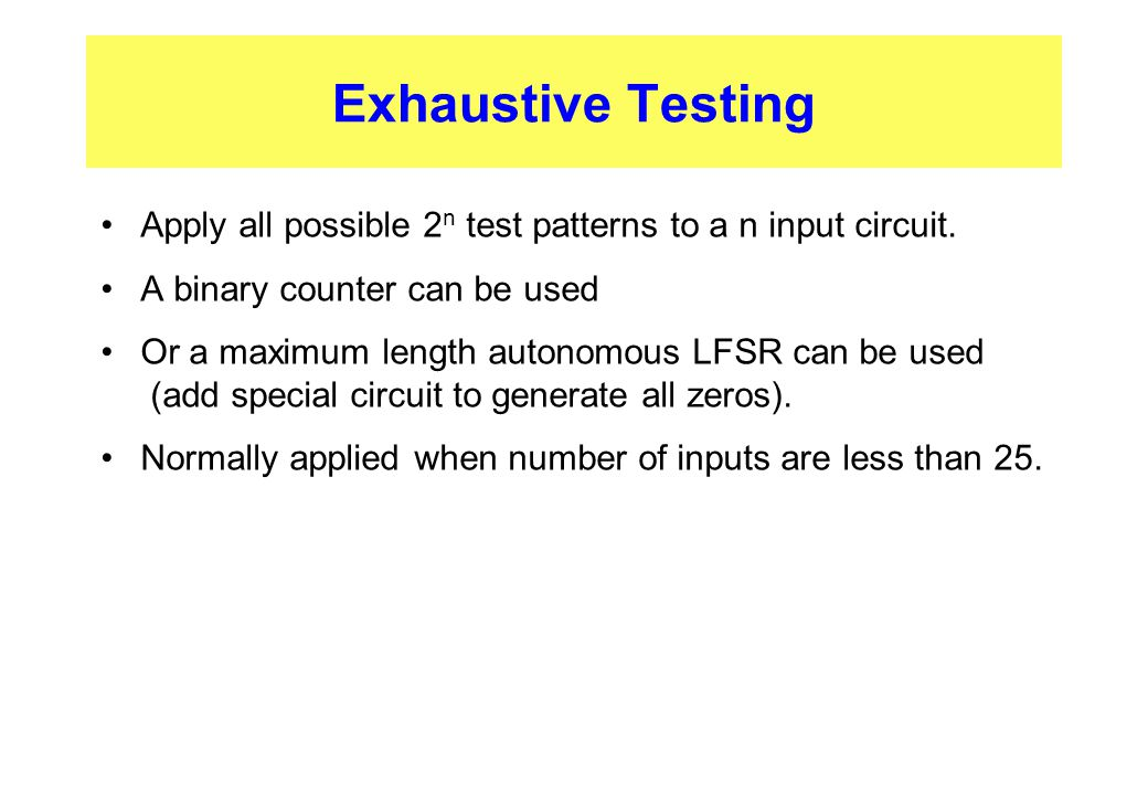 Exhaustive Testing Apply all possible 2 n test patterns to a n input circuit. A binary counter can be used Or a maximum length autonomous LFSR can be